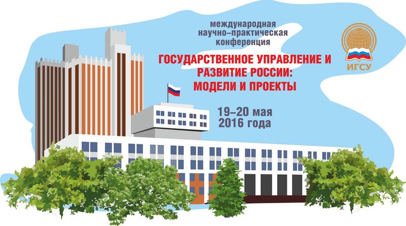 Международная научно-практическая конференция: «Государственное управление и развитие России: модели и проекты»